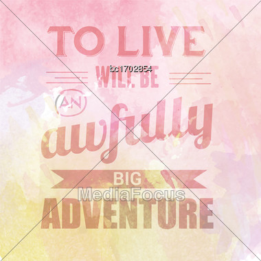 "Motivational Quote On Watercolor Background. ""To Live Will Be Awfully Big Adventure"". Vector Illustration Stock Photo"